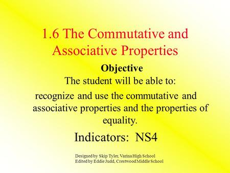 1.6 The Commutative and Associative Properties Objective The student will be able to: recognize and use the commutative and associative properties and.