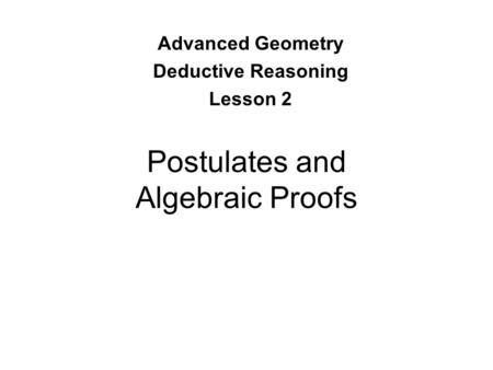 Postulates and Algebraic Proofs Advanced Geometry Deductive Reasoning Lesson 2.