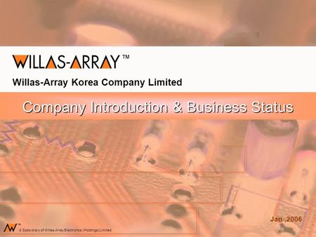 Company Introduction & Business Status Willas-Array Korea Company Limited Jan,2006 A Subsidiary of Willas-Array Electronics (Holdings) Limited.