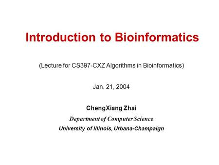 Introduction to Bioinformatics (Lecture for CS397-CXZ Algorithms in Bioinformatics) Jan. 21, 2004 ChengXiang Zhai Department of Computer Science University.
