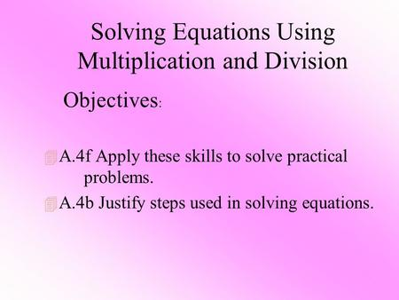 Solving Equations Using Multiplication and Division 4 A.4f Apply these skills to solve practical problems. 4 A.4b Justify steps used in solving equations.