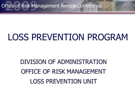 2009 Office of Risk Management Annual Conference LOSS PREVENTION PROGRAM DIVISION OF ADMINISTRATION OFFICE OF RISK MANAGEMENT LOSS PREVENTION UNIT.