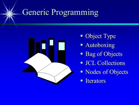 Generic Programming  Object Type  Autoboxing  Bag of Objects  JCL Collections  Nodes of Objects  Iterators.