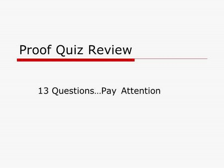 Proof Quiz Review 13 Questions…Pay Attention. A postulate is this.