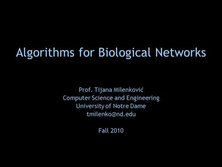 Algorithms for Biological Networks Prof. Tijana Milenković Computer Science and Engineering University of Notre Dame Fall 2010.