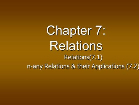Chapter 7: Relations Relations(7.1) Relations(7.1) n-any Relations & their Applications (7.2) n-any Relations & their Applications (7.2)