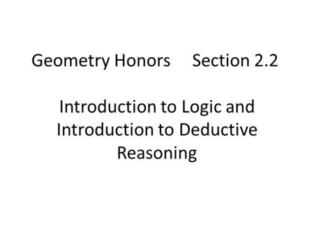Geometry Honors Section 2.2 Introduction to Logic and Introduction to Deductive Reasoning.