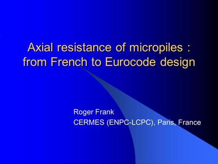 Axial resistance of micropiles : from French to Eurocode design Roger Frank CERMES (ENPC-LCPC), Paris, France.