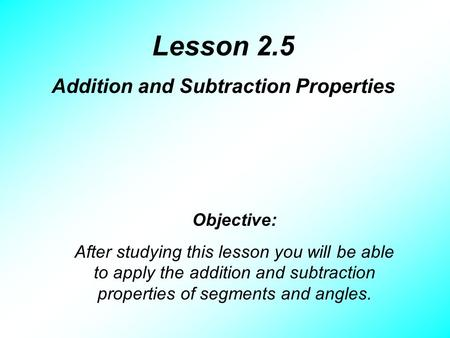 Lesson 2.5 Addition and Subtraction Properties Objective: After studying this lesson you will be able to apply the addition and subtraction properties.