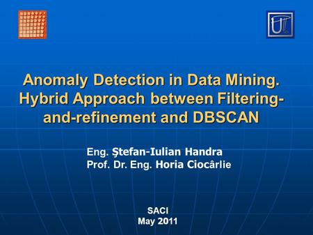 Anomaly Detection in Data Mining. Hybrid Approach between Filtering- and-refinement and DBSCAN Eng. Ştefan-Iulian Handra Prof. Dr. Eng. Horia Cioc ârlie.