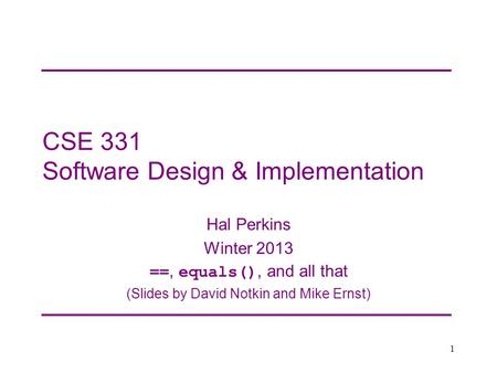 CSE 331 Software Design & Implementation Hal Perkins Winter 2013 ==, equals(), and all that (Slides by David Notkin and Mike Ernst) 1.