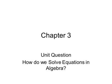 Chapter 3 Unit Question How do we Solve Equations in Algebra?