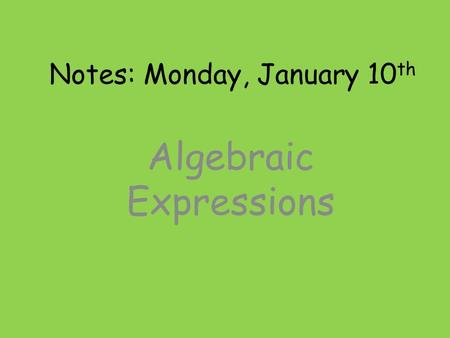 Notes: Monday, January 10 th Algebraic Expressions.