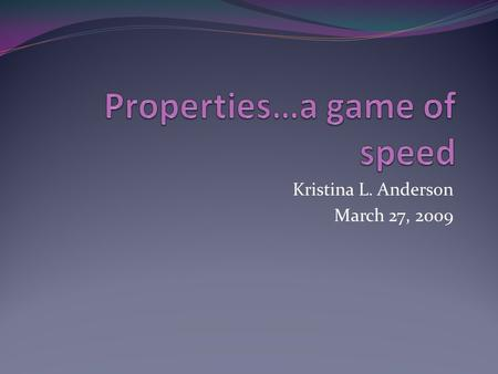 Kristina L. Anderson March 27, 2009. This is a game of speed and ACCURACY… The purpose of this game is to familiarize yourself with the properties of.