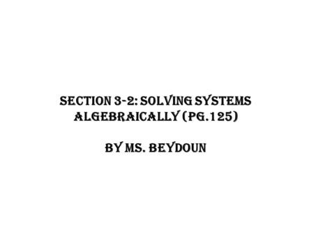 Section 3-2: Solving Systems Algebraically (Pg.125) By Ms. Beydoun.