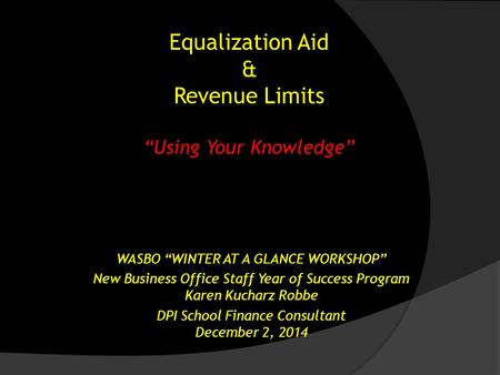 "Equalization Aid & Revenue Limits ""Using Your Knowledge"" WASBO ""WINTER AT A GLANCE WORKSHOP"" New Business Office Staff Year of Success Program Karen Kucharz."