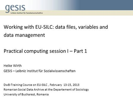 Working with EU-SILC: data files, variables and data management Practical computing session I – Part 1 Heike Wirth GESIS – Leibniz Institut für Sozialwissenschaften.