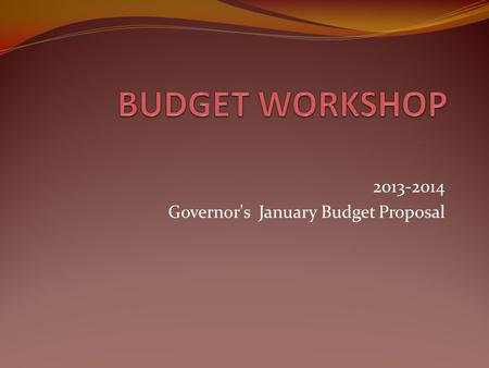 2013-2014 Governor's January Budget Proposal. Budget Assumptions Balanced Budget, no structural shortfall in 2013-2014 and beyond Modest, steady growth.