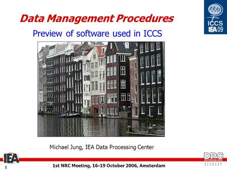 1st NRC Meeting, 16-19 October 2006, Amsterdam 1 Data Management Procedures Preview of software used in ICCS Michael Jung, IEA Data Processing Center.