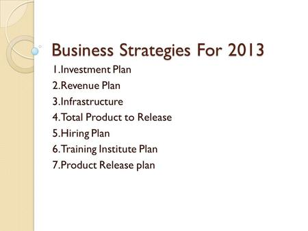 Business Strategies For 2013 1.Investment Plan 2.Revenue Plan 3.Infrastructure 4.Total Product to Release 5.Hiring Plan 6.Training Institute Plan 7.Product.