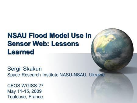 NSAU Flood Model Use in Sensor Web: Lessons Learned Sergii Skakun Space Research Institute NASU-NSAU, Ukraine CEOS WGISS-27 May 11-15, 2009 Toulouse, France.