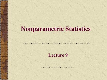 Nonparametric Statistics Lecture 9. Small Sample, Non-normal Population If the sample was large, the Central Limit Theorem would be applicable for testing.
