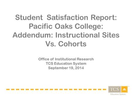 Student Satisfaction Report: Pacific Oaks College: Addendum: Instructional Sites Vs. Cohorts Office of Institutional Research TCS Education System September.