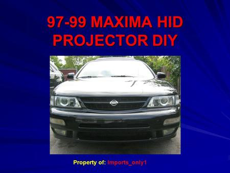 97-99 MAXIMA HID PROJECTOR DIY Property of: Imports_only1.