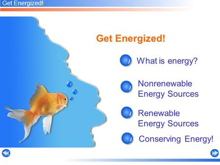 Get Energized! What is energy? Renewable Energy Sources Conserving Energy! Nonrenewable Energy Sources Get Energized!