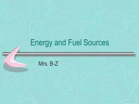 Energy and Fuel Sources Mrs. B-Z. Two broad categories Renewable –Perpetually Renewable –Potentially Renewable Nonrenewable.