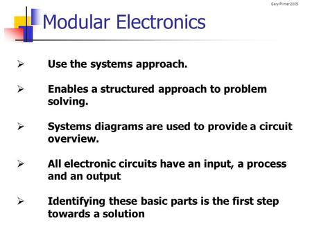 Gary Plimer 2005 Modular Electronics  Use the systems approach.  Enables a structured approach to problem solving.  Systems diagrams are used to provide.