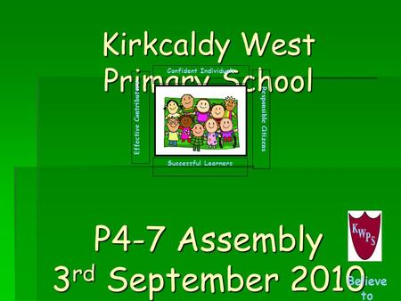 Kirkcaldy West Primary School P4-7 Assembly 3 rd September 2010 Successful Learners Confident Individuals Effective Contributors Responsible Citizens Believe.