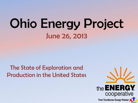 Ohio Energy Project June 26, 2013 The State of Exploration and Production in the United States.