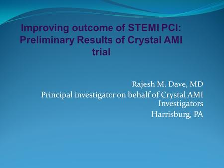 Improving outcome of STEMI PCI: Preliminary Results of Crystal AMI trial Rajesh M. Dave, MD Principal investigator on behalf of Crystal AMI Investigators.