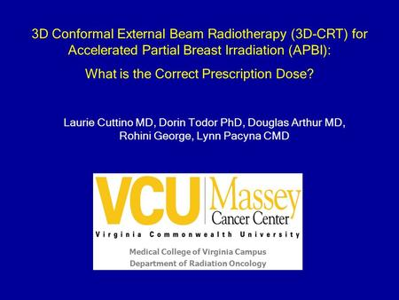 Laurie Cuttino MD, Dorin Todor PhD, Douglas Arthur MD, Rohini George, Lynn Pacyna CMD Medical College of Virginia Campus Department of Radiation Oncology.