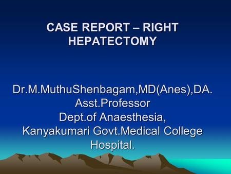 CASE REPORT – RIGHT HEPATECTOMY Dr.M.MuthuShenbagam,MD(Anes),DA. Asst.Professor Dept.of Anaesthesia, Kanyakumari Govt.Medical College Hospital.