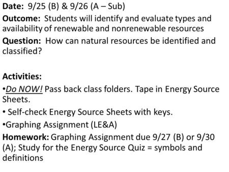 Date: 9/25 (B) & 9/26 (A – Sub) Outcome: Students will identify and evaluate types and availability of renewable and nonrenewable resources Question: How.