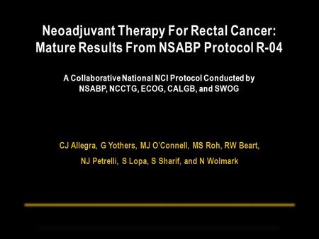 CJ Allegra, G Yothers, MJ O'Connell, MS Roh, RW Beart, NJ Petrelli, S Lopa, S Sharif, and N Wolmark Neoadjuvant Therapy For Rectal Cancer: Mature Results.