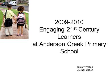2009-2010 Engaging 21 st Century Learners at Anderson Creek Primary School Tammy Wilson Literacy Coach.