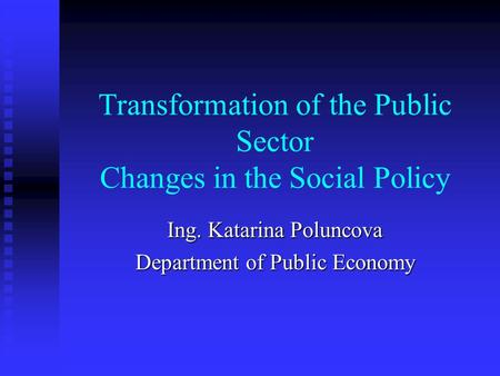 Transformation of the Public Sector Changes in the Social Policy Ing. Katarina Poluncova Department of Public Economy.