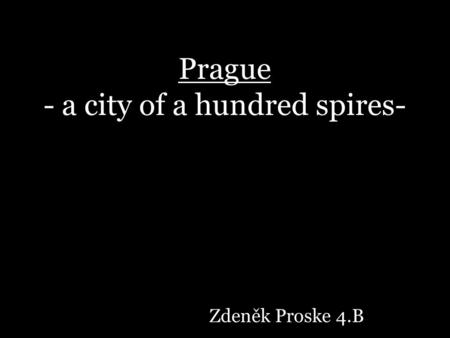 Prague - a city of a hundred spires- Zdeněk Proske 4.B.