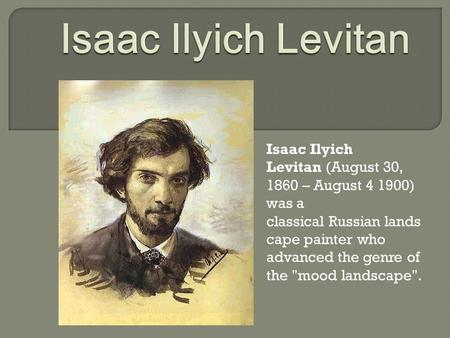 Isaac Ilyich Levitan (August 30, 1860 – August 4 1900) was a classical Russian lands cape painter who advanced the genre of the mood landscape.