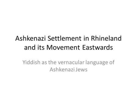 Ashkenazi Settlement in Rhineland and its Movement Eastwards Yiddish as the vernacular language of Ashkenazi Jews.
