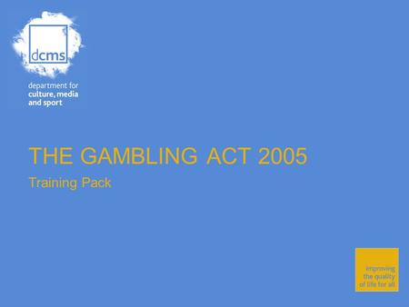 THE GAMBLING ACT 2005 Training Pack. Department for Culture, Media and Sport Improving the quality of life for all The Gambling Act 2005 The Gambling.