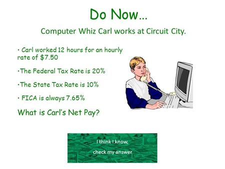 Do Now… Computer Whiz Carl works at Circuit City. I think I know, check my answer Carl worked 12 hours for an hourly rate of $7.50 The Federal Tax Rate.
