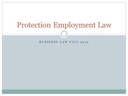 BUSINESS LAW FALL 2012 Protection Employment Law.