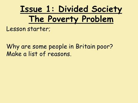 Issue 1: Divided Society The Poverty Problem Lesson starter; Why are some people in Britain poor? Make a list of reasons.