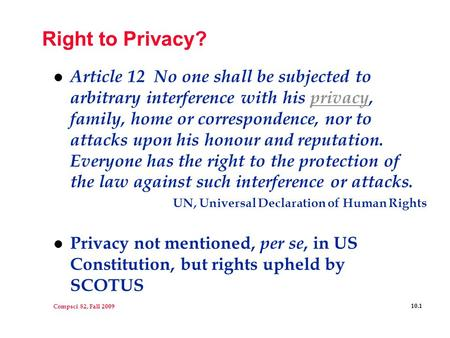 Compsci 82, Fall 2009 10.1 Right to Privacy? l Article 12 No one shall be subjected to arbitrary interference with his privacy, family, home or correspondence,