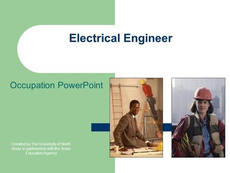 Electrical Engineer Occupation PowerPoint Created by The University of North Texas in partnership with the Texas Education Agency.