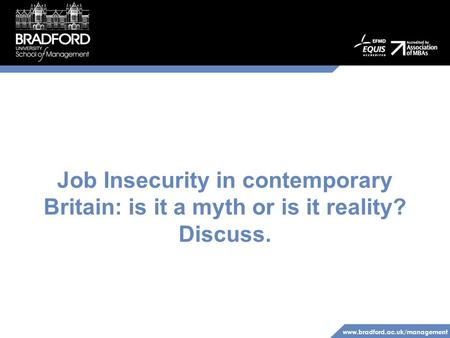 Www.bradford.ac.uk/management Job Insecurity in contemporary Britain: is it a myth or is it reality? Discuss.